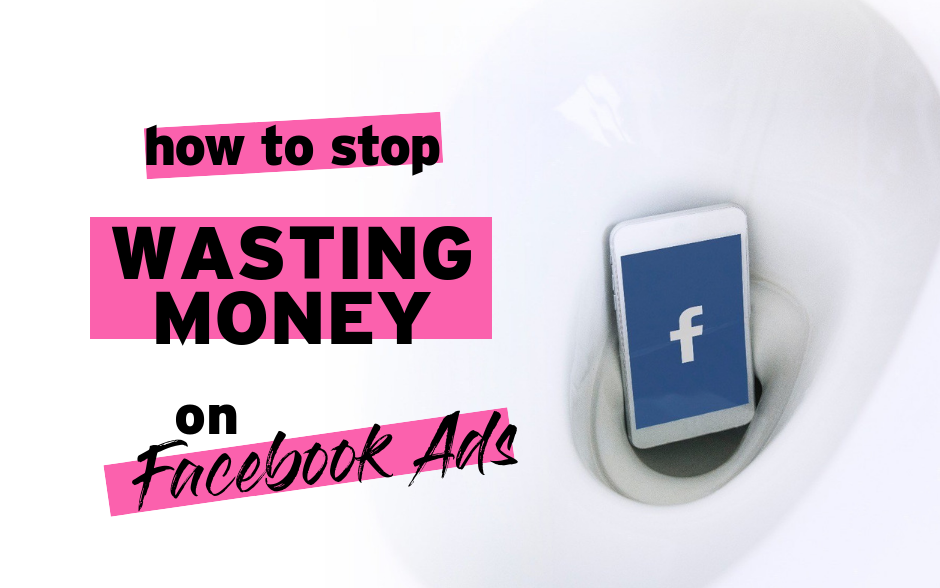 How To Stop Wasting Money On Facebook Ads
